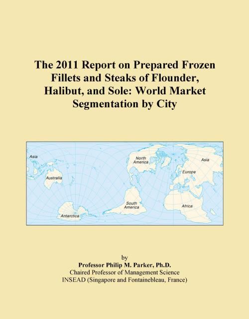 The 2011 Report on Prepared Frozen Fillets and Steaks of Flounder, Halibut, and Sole: World Market Segmentation by City - Product Image