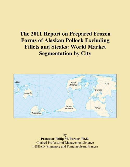The 2011 Report on Prepared Frozen Forms of Alaskan Pollock Excluding Fillets and Steaks: World Market Segmentation by City - Product Image