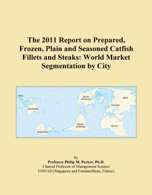 The 2011 Report on Prepared, Frozen, Plain and Seasoned Catfish Fillets and Steaks: World Market Segmentation by City - Product Image