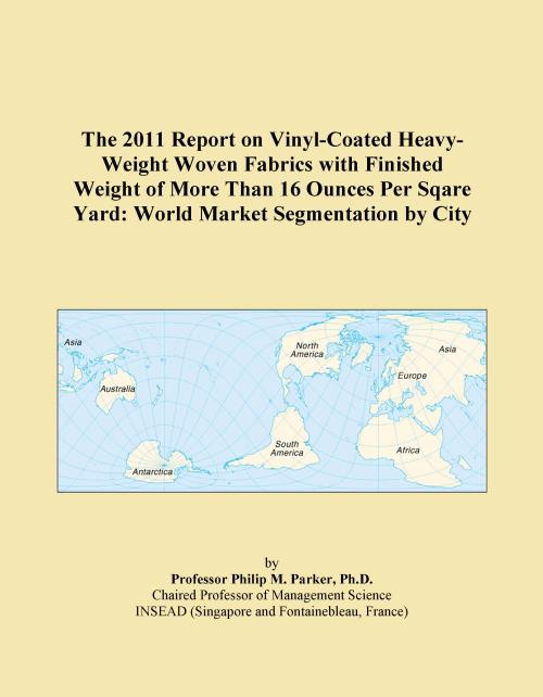 The 2011 Report on Vinyl-Coated Heavy-Weight Woven Fabrics with Finished Weight of More Than 16 Ounces Per Sqare Yard: World Market Segmentation by City - Product Image