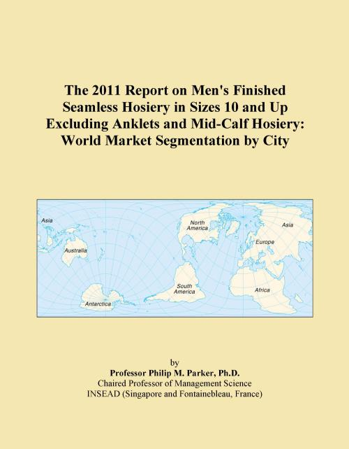 The 2011 Report on Men's Finished Seamless Hosiery in Sizes 10 and Up Excluding Anklets and Mid-Calf Hosiery: World Market Segmentation by City - Product Image