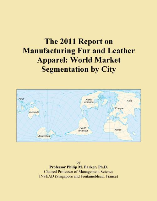 The 2011 Report on Manufacturing Fur and Leather Apparel: World Market Segmentation by City - Product Image