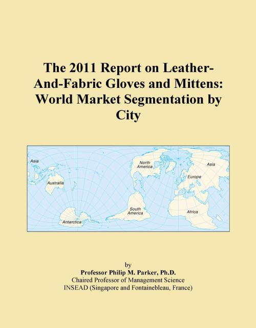 The 2011 Report on Leather-And-Fabric Gloves and Mittens: World Market Segmentation by City - Product Image