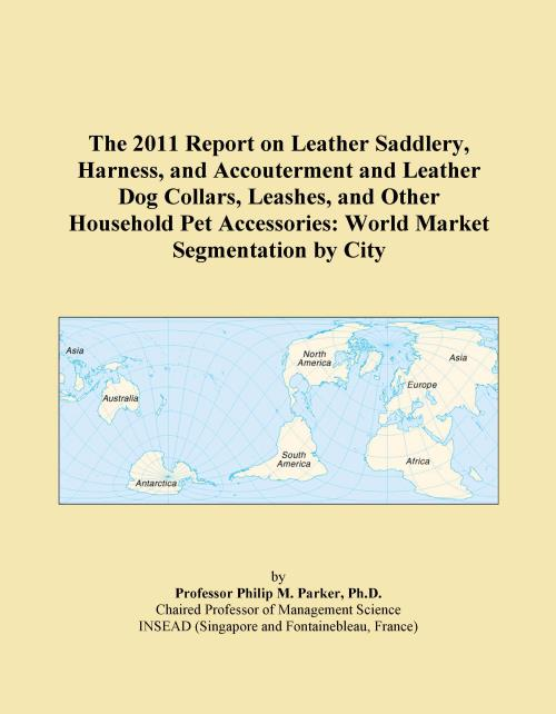 The 2011 Report on Leather Saddlery, Harness, and Accouterment and Leather Dog Collars, Leashes, and Other Household Pet Accessories: World Market Segmentation by City - Product Image