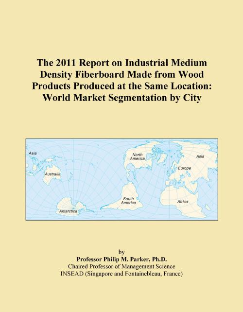 The 2011 Report on Industrial Medium Density Fiberboard Made from Wood Products Produced at the Same Location: World Market Segmentation by City - Product Image