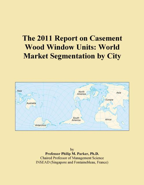 The 2011 Report on Casement Wood Window Units: World Market Segmentation by City - Product Image