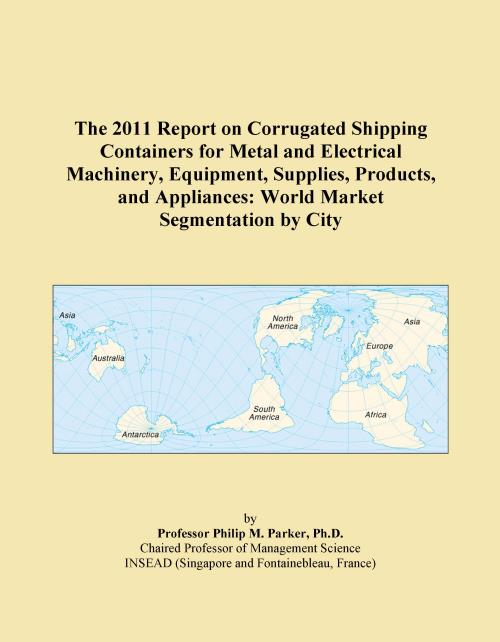 The 2011 Report on Corrugated Shipping Containers for Metal and Electrical Machinery, Equipment, Supplies, Products, and Appliances: World Market Segmentation by City - Product Image