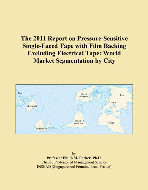 The 2011 Report on Pressure-Sensitive Single-Faced Tape with Film Backing Excluding Electrical Tape: World Market Segmentation by City - Product Image