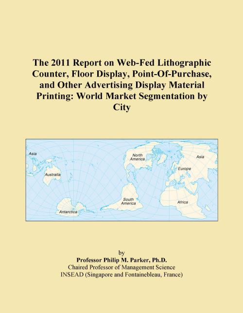 The 2011 Report on Web-Fed Lithographic Counter, Floor Display, Point-Of-Purchase, and Other Advertising Display Material Printing: World Market Segmentation by City - Product Image