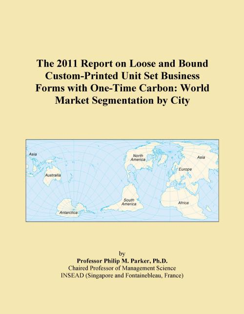 The 2011 Report on Loose and Bound Custom-Printed Unit Set Business Forms with One-Time Carbon: World Market Segmentation by City - Product Image