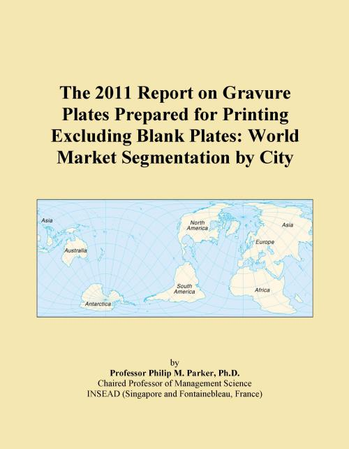 The 2011 Report on Gravure Plates Prepared for Printing Excluding Blank Plates: World Market Segmentation by City - Product Image