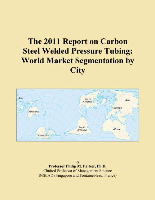 The 2011 Report on Carbon Steel Welded Pressure Tubing: World Market Segmentation by City - Product Image