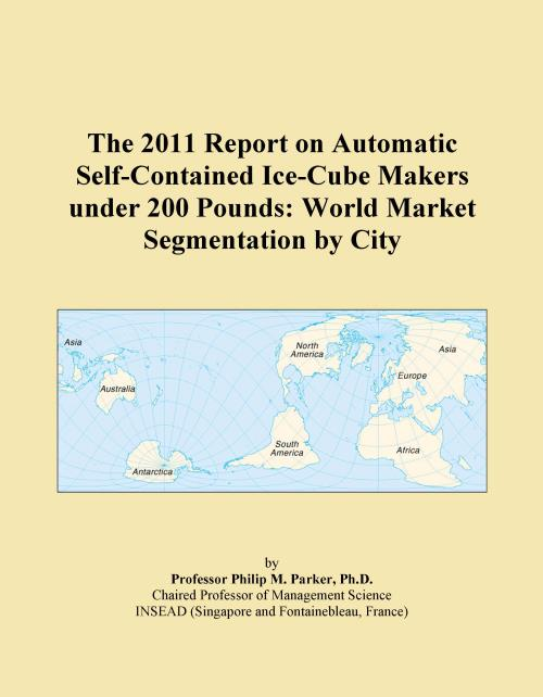 The 2011 Report on Automatic Self-Contained Ice-Cube Makers under 200 Pounds: World Market Segmentation by City - Product Image
