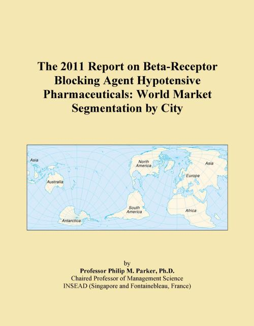 The 2011 Report on Beta-Receptor Blocking Agent Hypotensive Pharmaceuticals: World Market Segmentation by City - Product Image