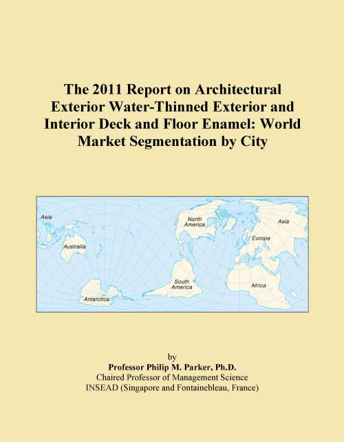 The 2011 Report on Architectural Exterior Water-Thinned Exterior and Interior Deck and Floor Enamel: World Market Segmentation by City - Product Image