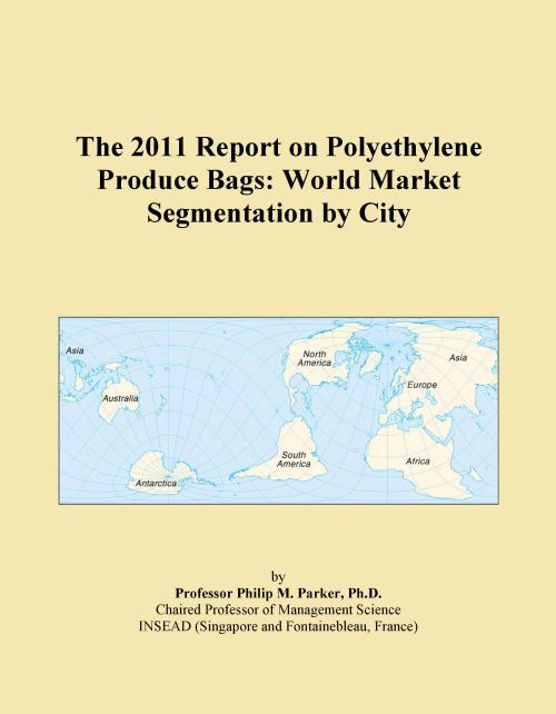 The 2011 Report on Polyethylene Produce Bags: World Market Segmentation by City - Product Image