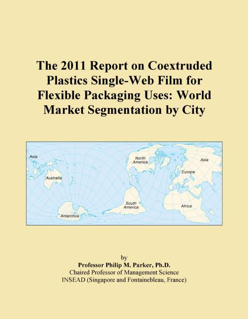 The 2011 Report on Coextruded Plastics Single-Web Film for Flexible Packaging Uses: World Market Segmentation by City - Product Image