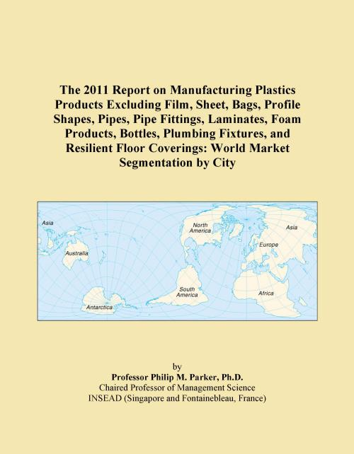 The 2011 Report on Manufacturing Plastics Products Excluding Film, Sheet, Bags, Profile Shapes, Pipes, Pipe Fittings, Laminates, Foam Products, Bottles, Plumbing Fixtures, and Resilient Floor Coverings: World Market Segmentation by City - Product Image