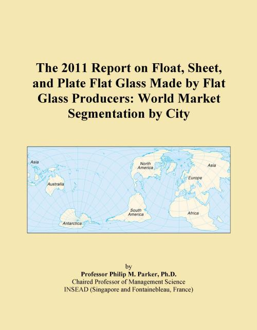 The 2011 Report on Float, Sheet, and Plate Flat Glass Made by Flat Glass Producers: World Market Segmentation by City - Product Image