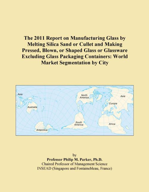 The 2011 Report on Manufacturing Glass by Melting Silica Sand or Cullet and Making Pressed, Blown, or Shaped Glass or Glassware Excluding Glass Packaging Containers: World Market Segmentation by City - Product Image
