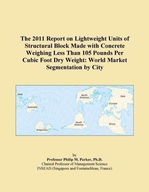 The 2011 Report on Lightweight Units of Structural Block Made with Concrete Weighing Less Than 105 Pounds Per Cubic Foot Dry Weight: World Market Segmentation by City - Product Image