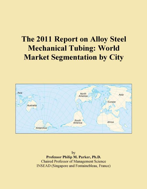 The 2011 Report on Alloy Steel Mechanical Tubing: World Market Segmentation by City - Product Image