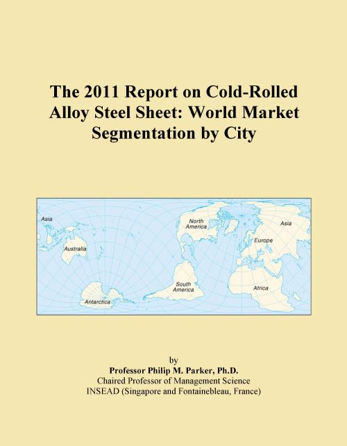 The 2011 Report on Cold-Rolled Alloy Steel Sheet: World Market Segmentation by City - Product Image