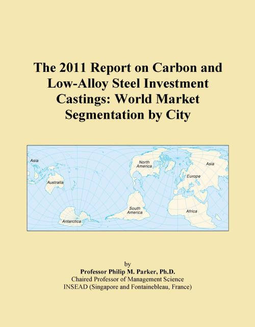 The 2011 Report on Carbon and Low-Alloy Steel Investment Castings: World Market Segmentation by City - Product Image