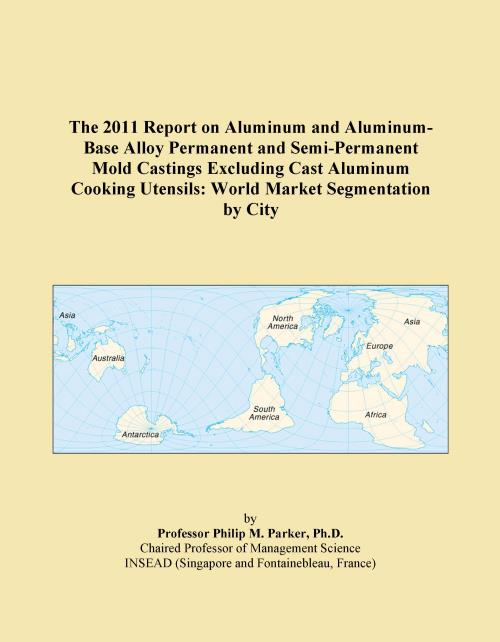 The 2011 Report on Aluminum and Aluminum-Base Alloy Permanent and Semi-Permanent Mold Castings Excluding Cast Aluminum Cooking Utensils: World Market Segmentation by City - Product Image