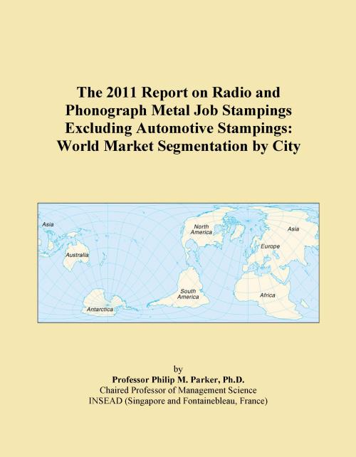 The 2011 Report on Radio and Phonograph Metal Job Stampings Excluding Automotive Stampings: World Market Segmentation by City - Product Image