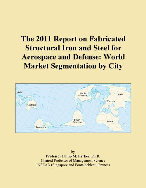 The 2011 Report on Fabricated Structural Iron and Steel for Aerospace and Defense: World Market Segmentation by City - Product Image