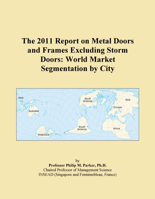 The 2011 Report on Metal Doors and Frames Excluding Storm Doors: World Market Segmentation by City - Product Image