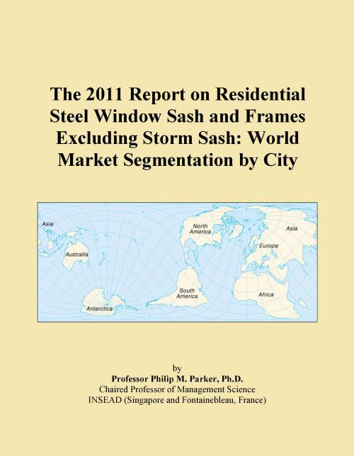 The 2011 Report on Residential Steel Window Sash and Frames Excluding Storm Sash: World Market Segmentation by City - Product Image