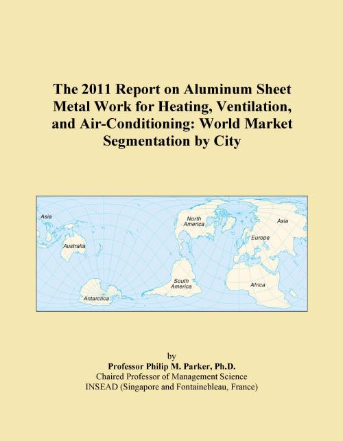 The 2011 Report on Aluminum Sheet Metal Work for Heating, Ventilation, and Air-Conditioning: World Market Segmentation by City - Product Image