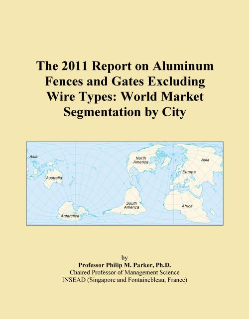 The 2011 Report on Aluminum Fences and Gates Excluding Wire Types: World Market Segmentation by City - Product Image