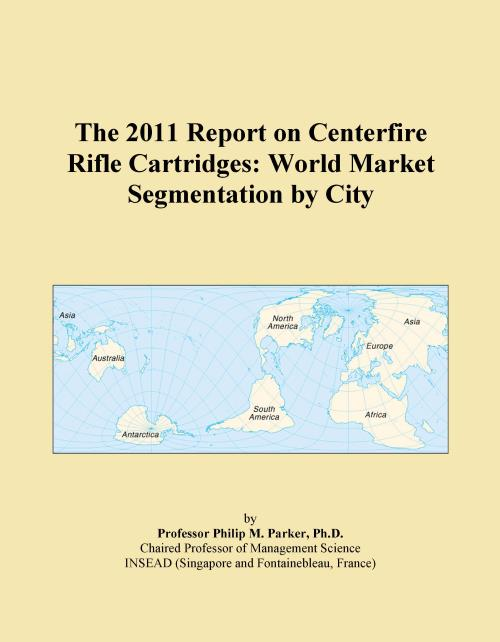 The 2011 Report on Centerfire Rifle Cartridges: World Market Segmentation by City - Product Image