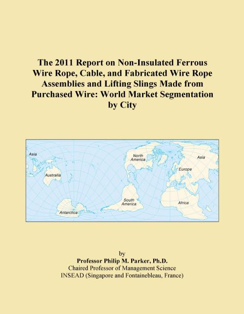 The 2011 Report on Non-Insulated Ferrous Wire Rope, Cable, and Fabricated Wire Rope Assemblies and Lifting Slings Made from Purchased Wire: World Market Segmentation by City - Product Image