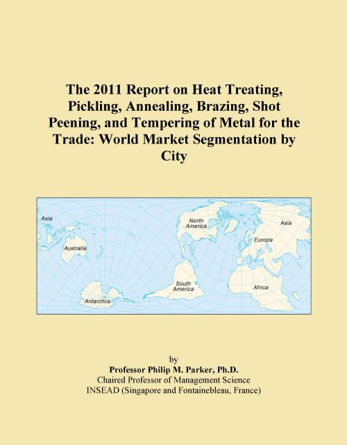 The 2011 Report on Heat Treating, Pickling, Annealing, Brazing, Shot Peening, and Tempering of Metal for the Trade: World Market Segmentation by City - Product Image