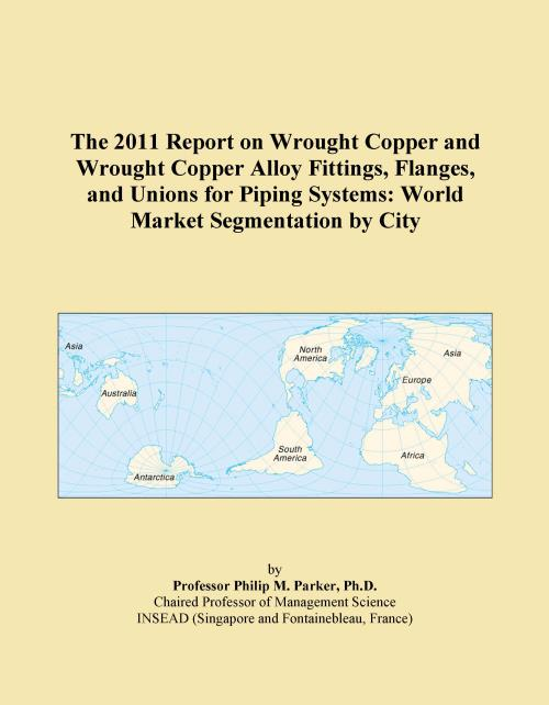 The 2011 Report on Wrought Copper and Wrought Copper Alloy Fittings, Flanges, and Unions for Piping Systems: World Market Segmentation by City - Product Image
