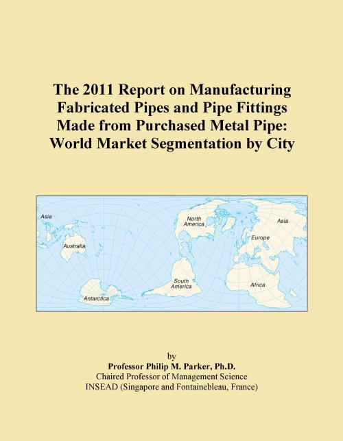 The 2011 Report on Manufacturing Fabricated Pipes and Pipe Fittings Made from Purchased Metal Pipe: World Market Segmentation by City - Product Image