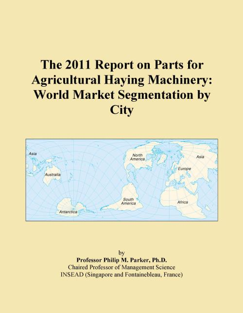 The 2011 Report on Parts for Agricultural Haying Machinery: World Market Segmentation by City - Product Image