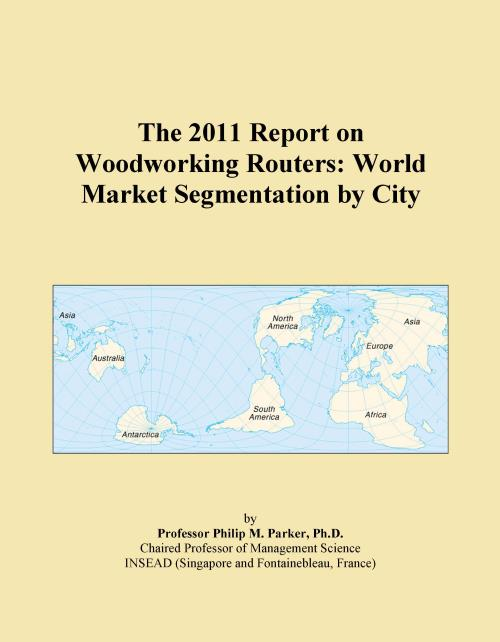 The 2011 Report on Woodworking Routers: World Market Segmentation by City - Product Image