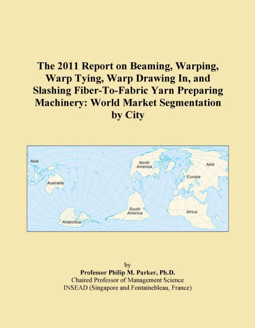 The 2011 Report on Beaming, Warping, Warp Tying, Warp Drawing In, and Slashing Fiber-To-Fabric Yarn Preparing Machinery: World Market Segmentation by City - Product Image