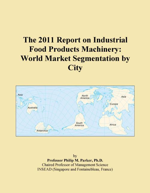 The 2011 Report on Industrial Food Products Machinery: World Market Segmentation by City - Product Image