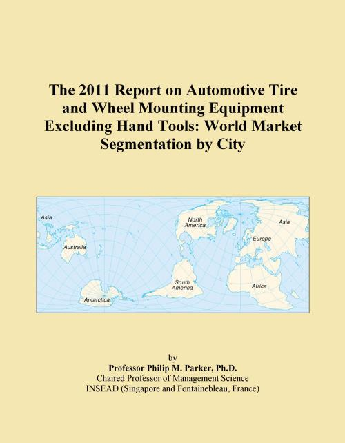The 2011 Report on Automotive Tire and Wheel Mounting Equipment Excluding Hand Tools: World Market Segmentation by City - Product Image