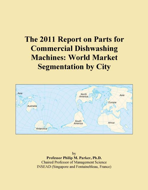 The 2011 Report on Parts for Commercial Dishwashing Machines: World Market Segmentation by City - Product Image