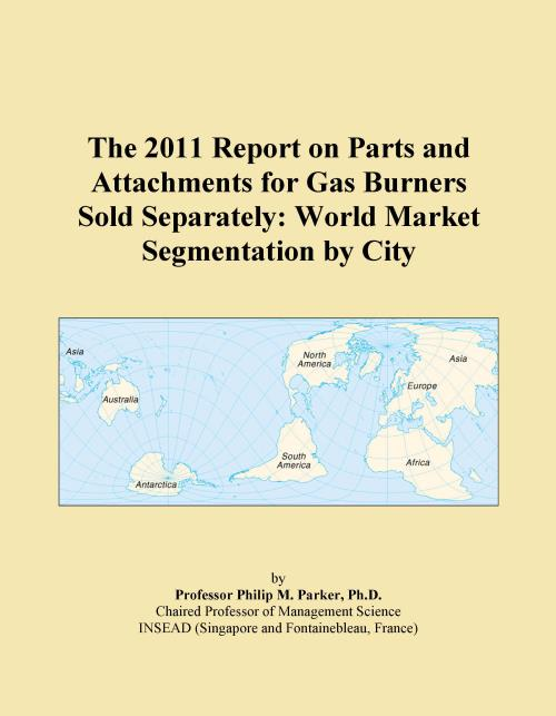 The 2011 Report on Parts and Attachments for Gas Burners Sold Separately: World Market Segmentation by City - Product Image