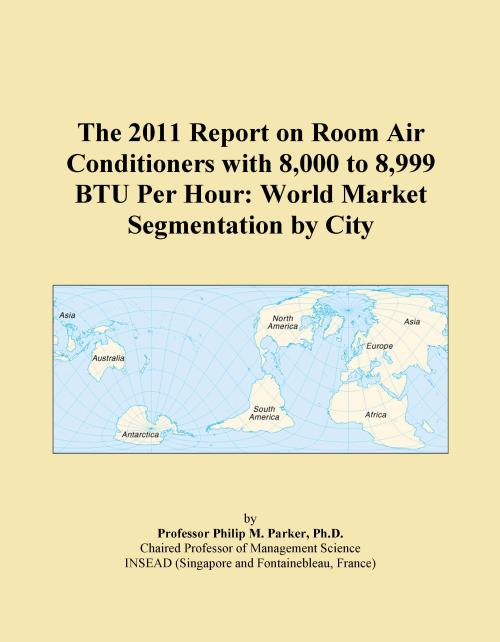 The 2011 Report on Room Air Conditioners with 8,000 to 8,999 BTU Per Hour: World Market Segmentation by City - Product Image
