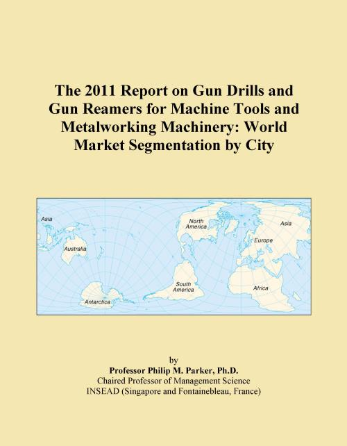 The 2011 Report on Gun Drills and Gun Reamers for Machine Tools and Metalworking Machinery: World Market Segmentation by City - Product Image