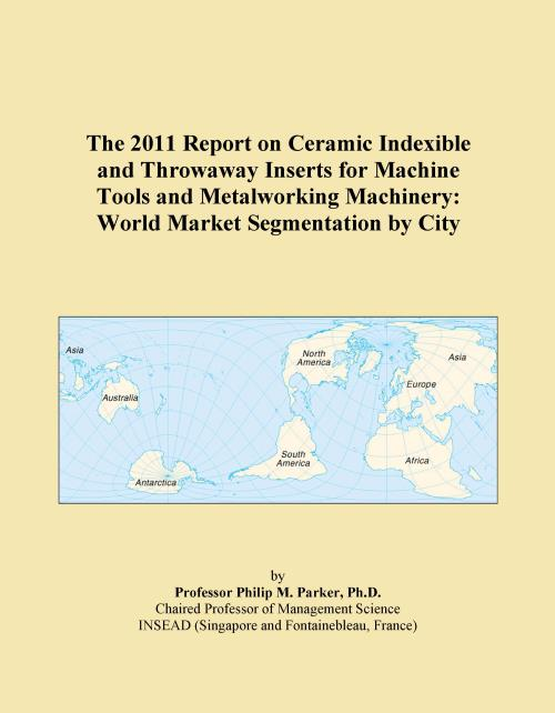 The 2011 Report on Ceramic Indexible and Throwaway Inserts for Machine Tools and Metalworking Machinery: World Market Segmentation by City - Product Image